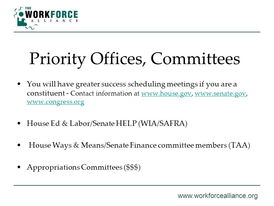 www.workforcealliance.org Priority Offices, Committees You will have greater success scheduling meetings if you are a constituent - Contact informatio