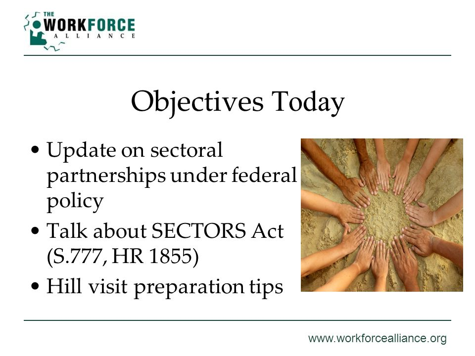 www.workforcealliance.org Objectives Today Update on sectoral partnerships under federal policy Talk about SECTORS Act (S.777, HR 1855) Hill visit pre