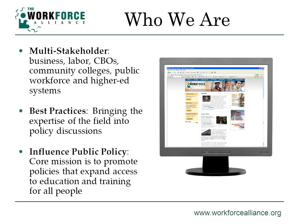 www.workforcealliance.org Who We Are Multi-Stakeholder: business, labor, CBOs, community colleges, public workforce and higher-ed systems Best Practic