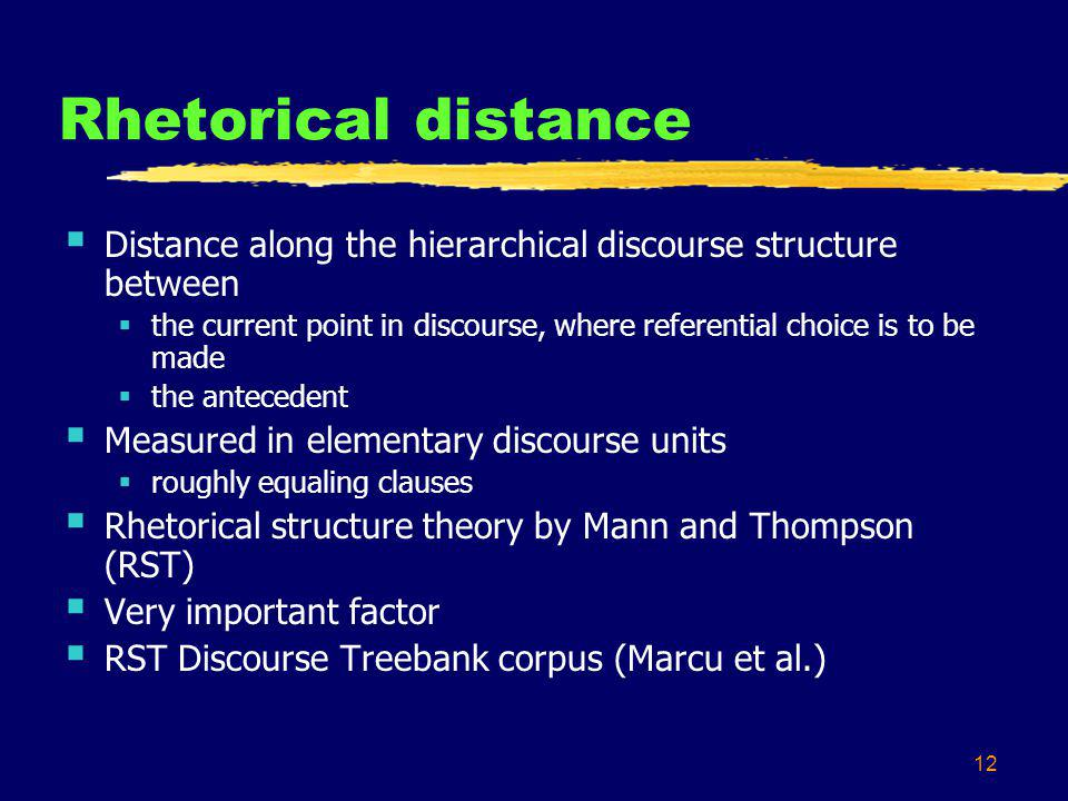 12 Rhetorical distance Distance along the hierarchical discourse structure between the current point in discourse, where referential choice is to be made the antecedent Measured in elementary discourse units roughly equaling clauses Rhetorical structure theory by Mann and Thompson (RST) Very important factor RST Discourse Treebank corpus (Marcu et al.)