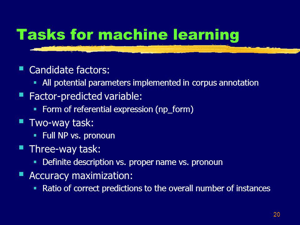 20 Tasks for machine learning Candidate factors: All potential parameters implemented in corpus annotation Factor-predicted variable: Form of referential expression (np_form) Two-way task: Full NP vs.