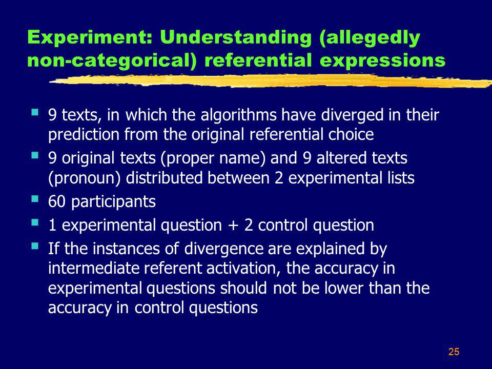 25 Experiment: Understanding (allegedly non-categorical) referential expressions 9 texts, in which the algorithms have diverged in their prediction from the original referential choice 9 original texts (proper name) and 9 altered texts (pronoun) distributed between 2 experimental lists 60 participants 1 experimental question + 2 control question If the instances of divergence are explained by intermediate referent activation, the accuracy in experimental questions should not be lower than the accuracy in control questions 25