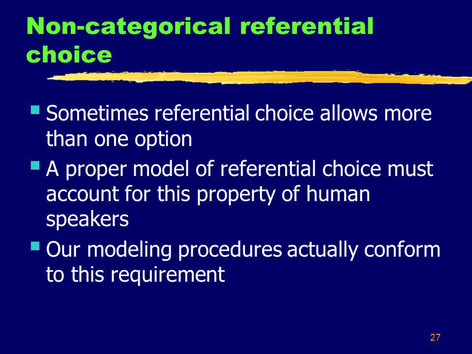 27 Non-categorical referential choice Sometimes referential choice allows more than one option A proper model of referential choice must account for t