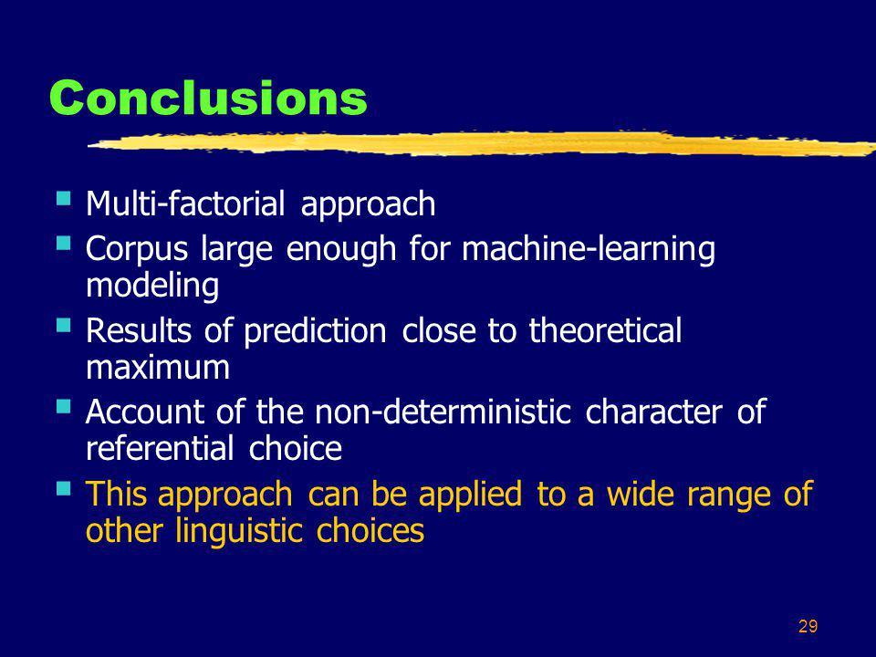 29 Conclusions Multi-factorial approach Corpus large enough for machine-learning modeling Results of prediction close to theoretical maximum Account of the non-deterministic character of referential choice This approach can be applied to a wide range of other linguistic choices