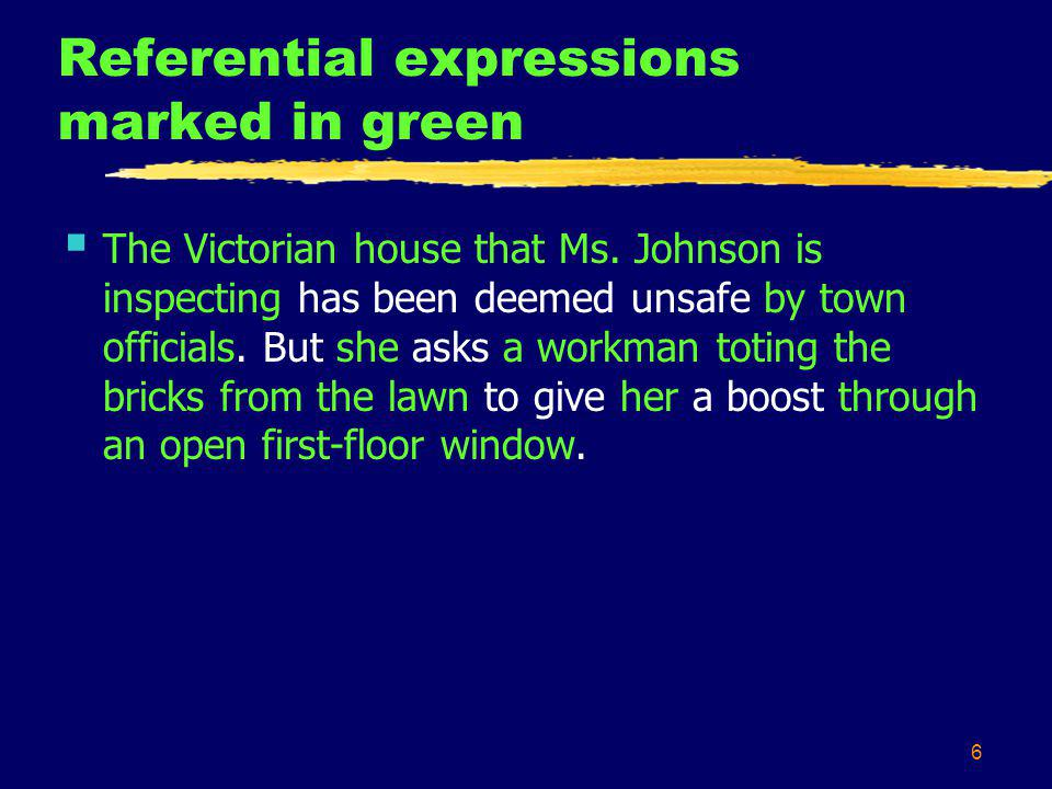 6 Referential expressions marked in green The Victorian house that Ms. Johnson is inspecting has been deemed unsafe by town officials. But she asks a