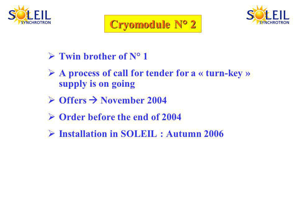Cryomodule N° 2 Twin brother of N° 1 A process of call for tender for a « turn-key » supply is on going Offers November 2004 Order before the end of 2004 Installation in SOLEIL : Autumn 2006