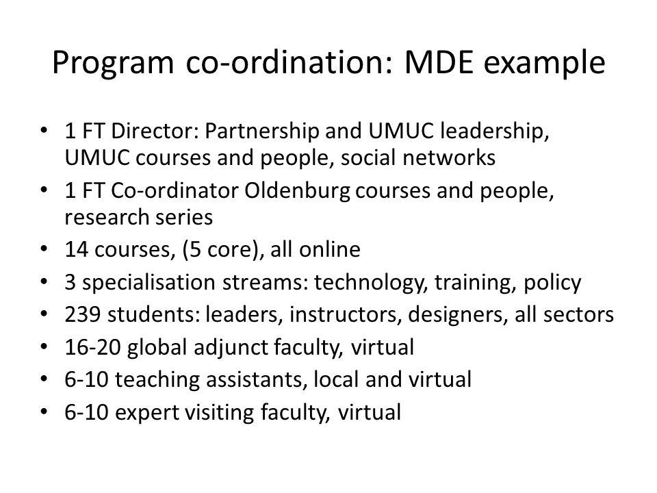 Program co-ordination: MDE example 1 FT Director: Partnership and UMUC leadership, UMUC courses and people, social networks 1 FT Co-ordinator Oldenburg courses and people, research series 14 courses, (5 core), all online 3 specialisation streams: technology, training, policy 239 students: leaders, instructors, designers, all sectors 16-20 global adjunct faculty, virtual 6-10 teaching assistants, local and virtual 6-10 expert visiting faculty, virtual