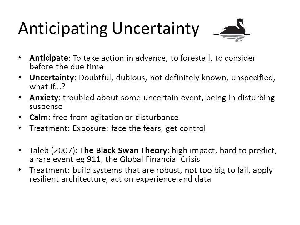 Anticipating Uncertainty Anticipate: To take action in advance, to forestall, to consider before the due time Uncertainty: Doubtful, dubious, not definitely known, unspecified, what if....