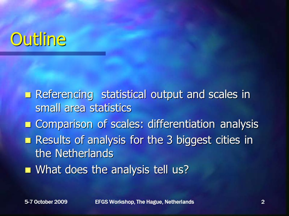 Outline Referencing statistical output and scales in small area statistics Referencing statistical output and scales in small area statistics Comparison of scales: differentiation analysis Comparison of scales: differentiation analysis Results of analysis for the 3 biggest cities in the Netherlands Results of analysis for the 3 biggest cities in the Netherlands What does the analysis tell us.