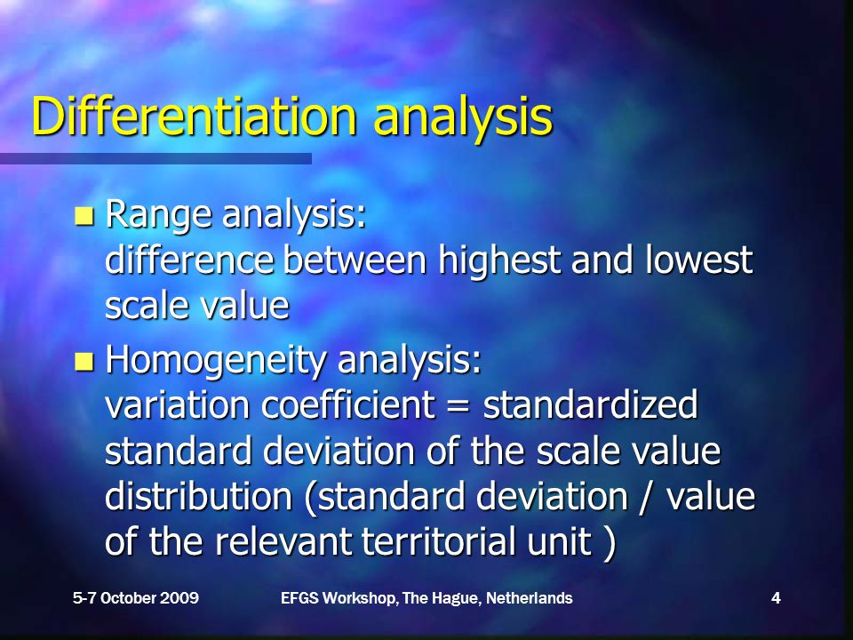 Differentiation analysis Range analysis: difference between highest and lowest scale value Range analysis: difference between highest and lowest scale value Homogeneity analysis: variation coefficient = standardized standard deviation of the scale value distribution (standard deviation / value of the relevant territorial unit ) Homogeneity analysis: variation coefficient = standardized standard deviation of the scale value distribution (standard deviation / value of the relevant territorial unit ) 5-7 October 2009EFGS Workshop, The Hague, Netherlands4