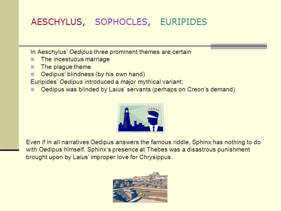 AESCHYLUS, SOPHOCLES, EURIPIDES In Aeschylus Oedipus three prominent themes are certain The incestuous marriage The plague theme Oedipus blindness (by
