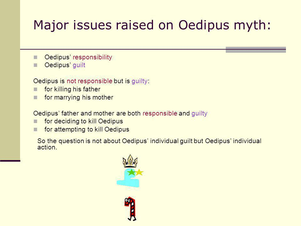 Major issues raised on Oedipus myth: Oedipus responsibility Oedipus guilt Oedipus is not responsible but is guilty: for killing his father for marryin