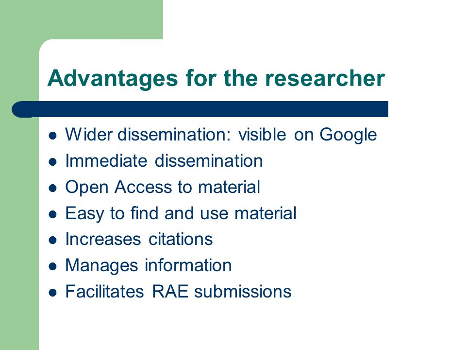 Advantages for the researcher Wider dissemination: visible on Google Immediate dissemination Open Access to material Easy to find and use material Increases citations Manages information Facilitates RAE submissions