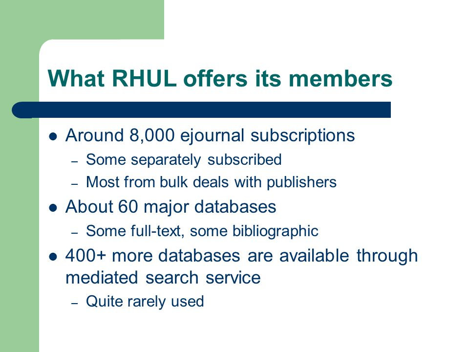 What RHUL offers its members Around 8,000 ejournal subscriptions – Some separately subscribed – Most from bulk deals with publishers About 60 major da