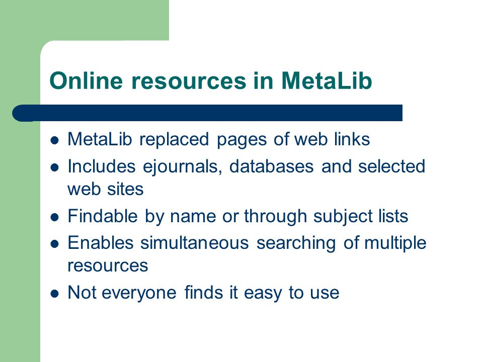 Online resources in MetaLib MetaLib replaced pages of web links Includes ejournals, databases and selected web sites Findable by name or through subject lists Enables simultaneous searching of multiple resources Not everyone finds it easy to use
