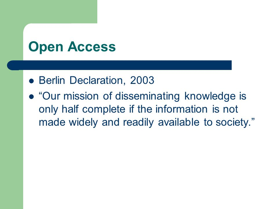 Open Access Berlin Declaration, 2003 Our mission of disseminating knowledge is only half complete if the information is not made widely and readily available to society.