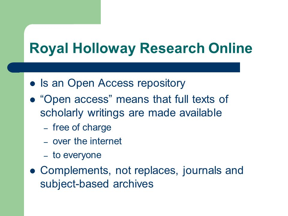 Royal Holloway Research Online Is an Open Access repository Open access means that full texts of scholarly writings are made available – free of charge – over the internet – to everyone Complements, not replaces, journals and subject-based archives