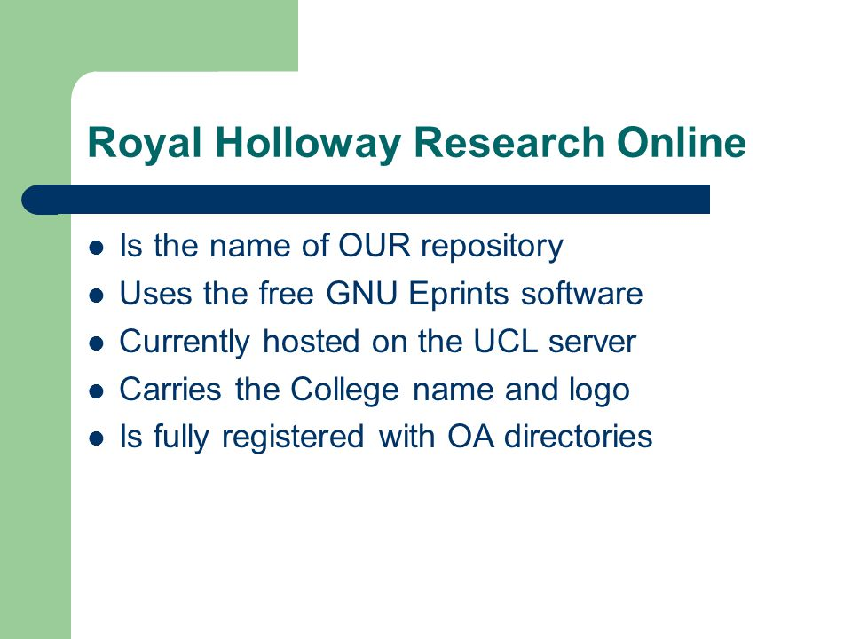 Royal Holloway Research Online Is the name of OUR repository Uses the free GNU Eprints software Currently hosted on the UCL server Carries the College name and logo Is fully registered with OA directories