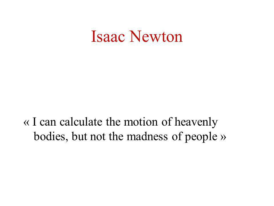 Isaac Newton « I can calculate the motion of heavenly bodies, but not the madness of people »