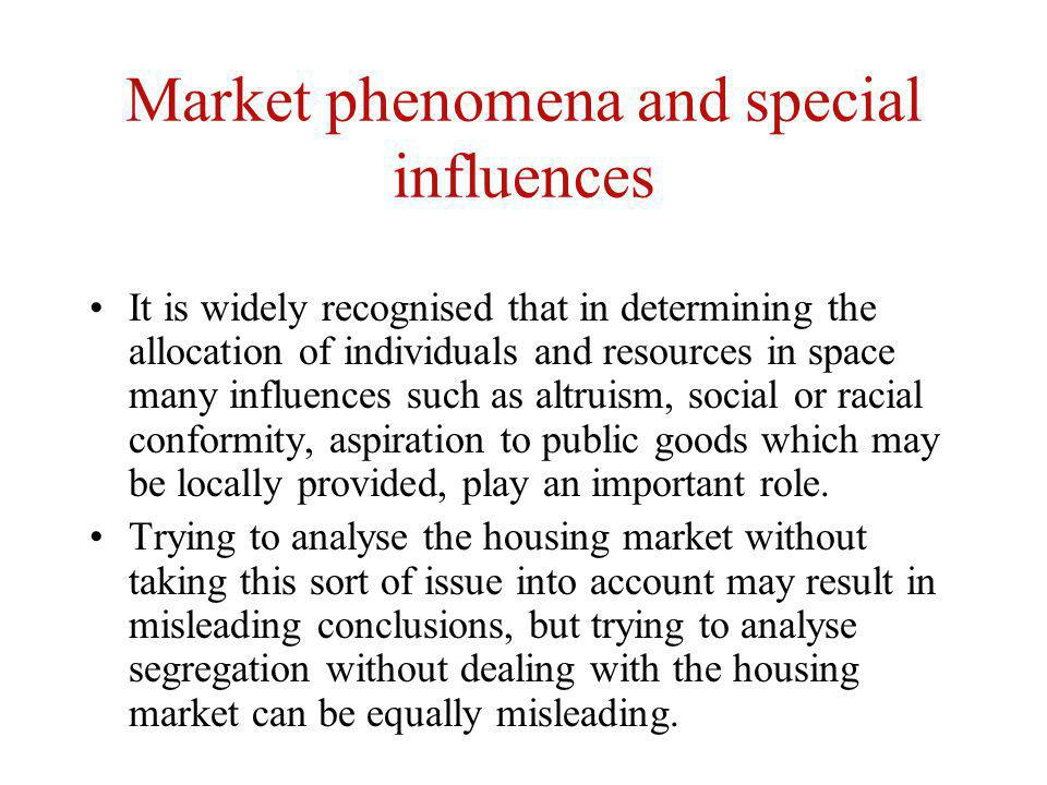 Market phenomena and special influences It is widely recognised that in determining the allocation of individuals and resources in space many influences such as altruism, social or racial conformity, aspiration to public goods which may be locally provided, play an important role.