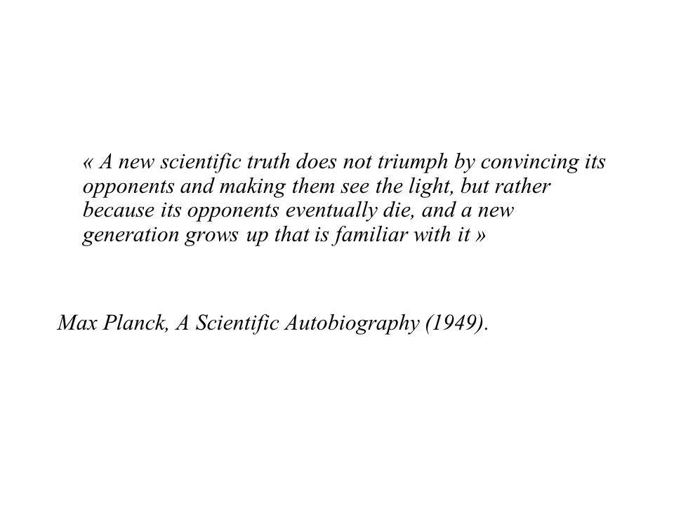 « A new scientific truth does not triumph by convincing its opponents and making them see the light, but rather because its opponents eventually die,
