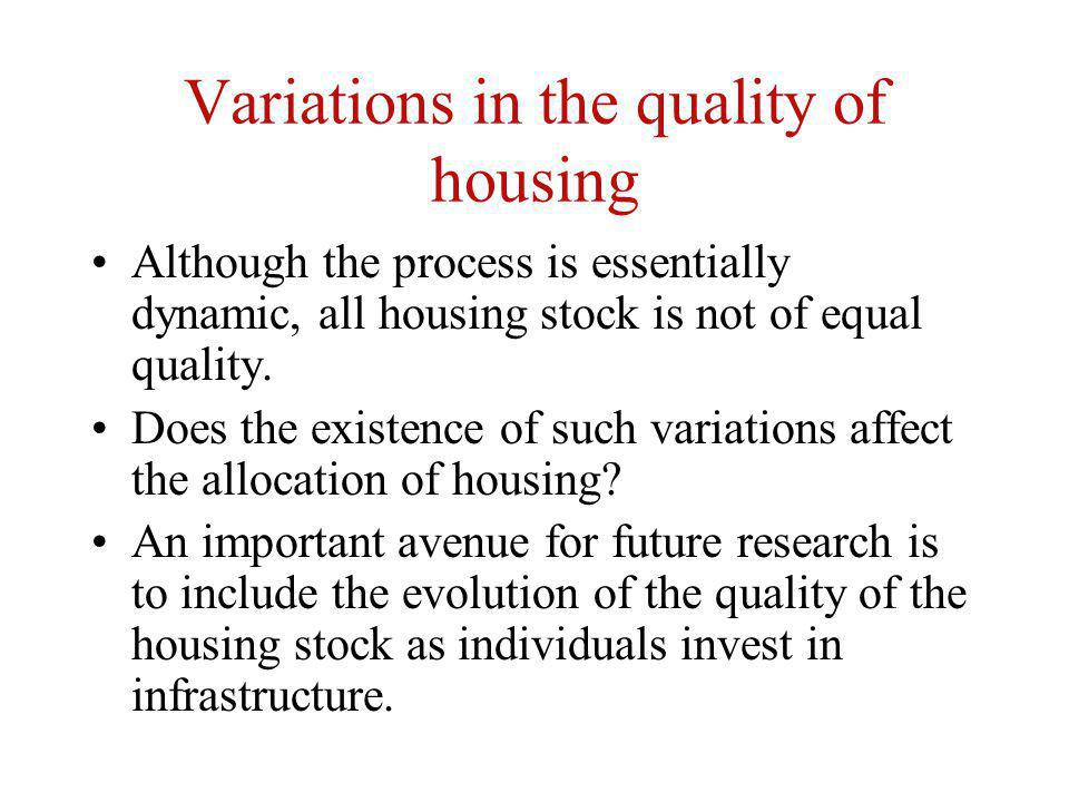 Variations in the quality of housing Although the process is essentially dynamic, all housing stock is not of equal quality. Does the existence of suc