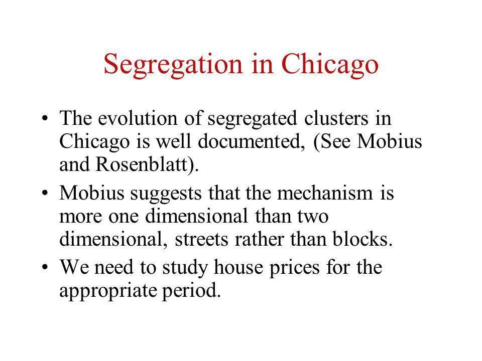 Segregation in Chicago The evolution of segregated clusters in Chicago is well documented, (See Mobius and Rosenblatt). Mobius suggests that the mecha