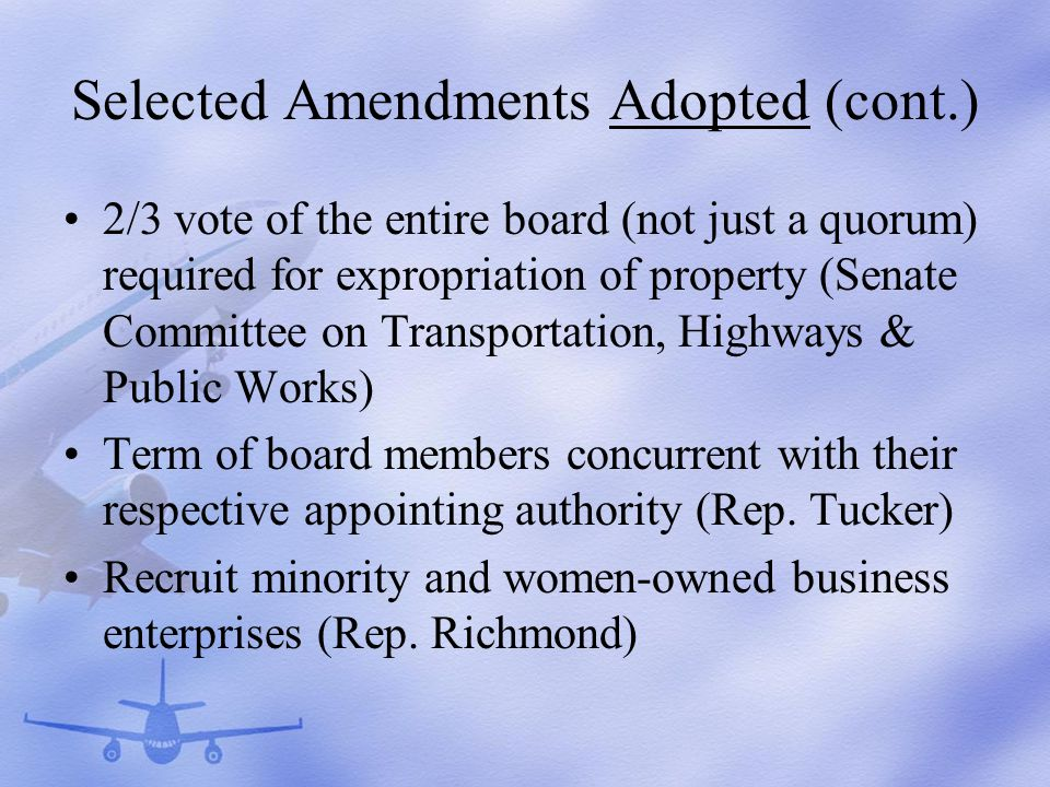 Selected Amendments Adopted (cont.) 2/3 vote of the entire board (not just a quorum) required for expropriation of property (Senate Committee on Transportation, Highways & Public Works) Term of board members concurrent with their respective appointing authority (Rep.