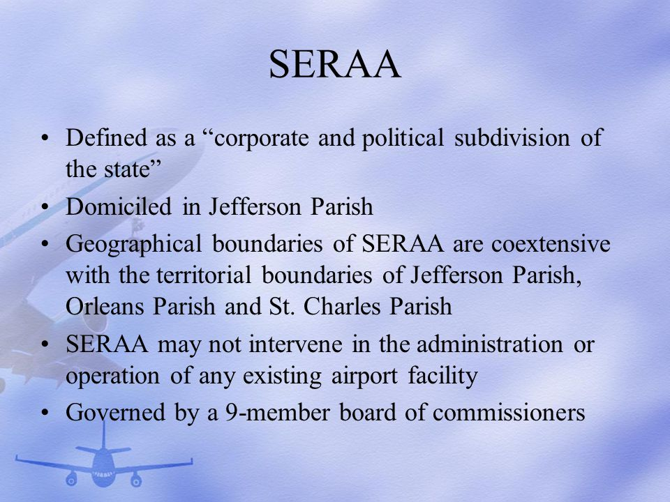 SERAA Defined as a corporate and political subdivision of the state Domiciled in Jefferson Parish Geographical boundaries of SERAA are coextensive with the territorial boundaries of Jefferson Parish, Orleans Parish and St.