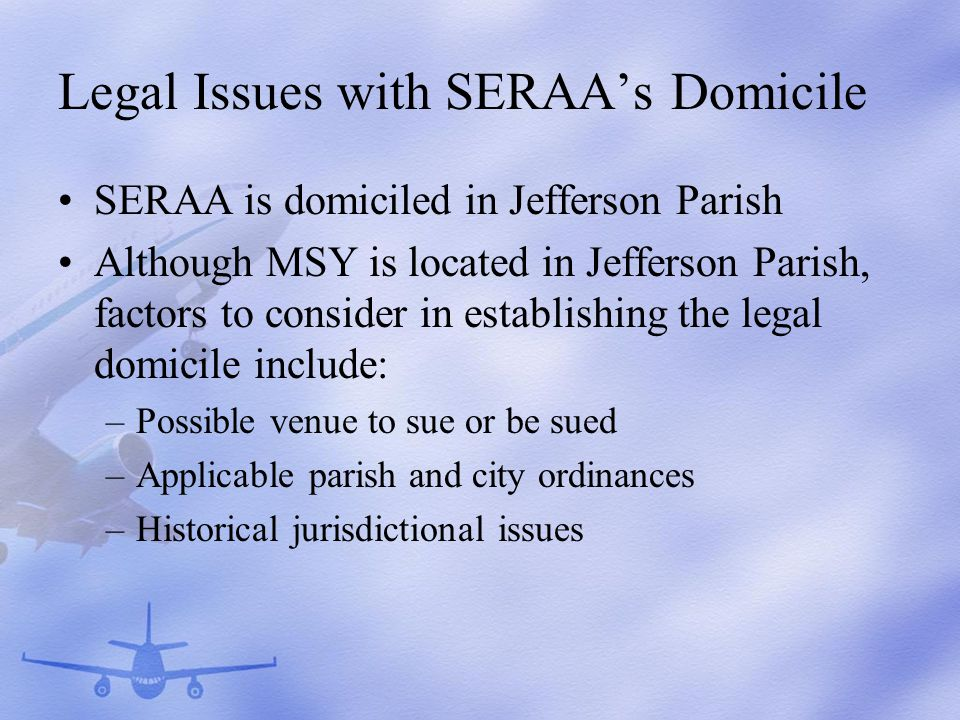 Legal Issues with SERAAs Domicile SERAA is domiciled in Jefferson Parish Although MSY is located in Jefferson Parish, factors to consider in establishing the legal domicile include: –Possible venue to sue or be sued –Applicable parish and city ordinances –Historical jurisdictional issues