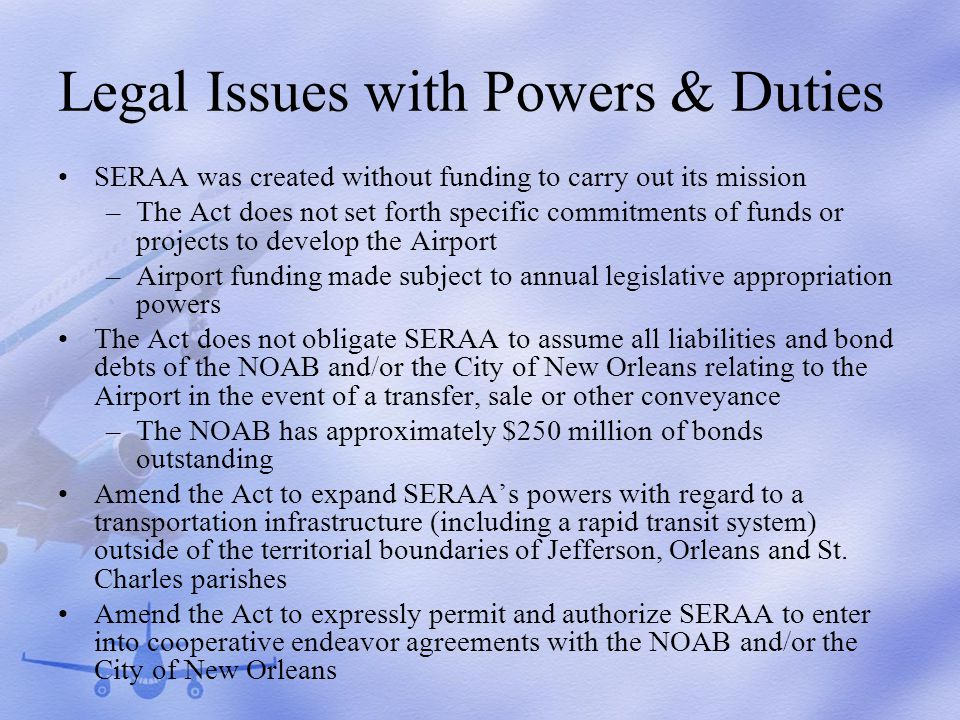 Legal Issues with Powers & Duties SERAA was created without funding to carry out its mission –The Act does not set forth specific commitments of funds or projects to develop the Airport –Airport funding made subject to annual legislative appropriation powers The Act does not obligate SERAA to assume all liabilities and bond debts of the NOAB and/or the City of New Orleans relating to the Airport in the event of a transfer, sale or other conveyance –The NOAB has approximately $250 million of bonds outstanding Amend the Act to expand SERAAs powers with regard to a transportation infrastructure (including a rapid transit system) outside of the territorial boundaries of Jefferson, Orleans and St.