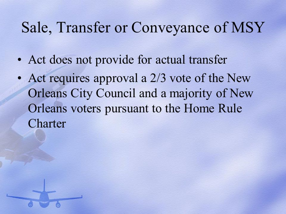 Sale, Transfer or Conveyance of MSY Act does not provide for actual transfer Act requires approval a 2/3 vote of the New Orleans City Council and a majority of New Orleans voters pursuant to the Home Rule Charter