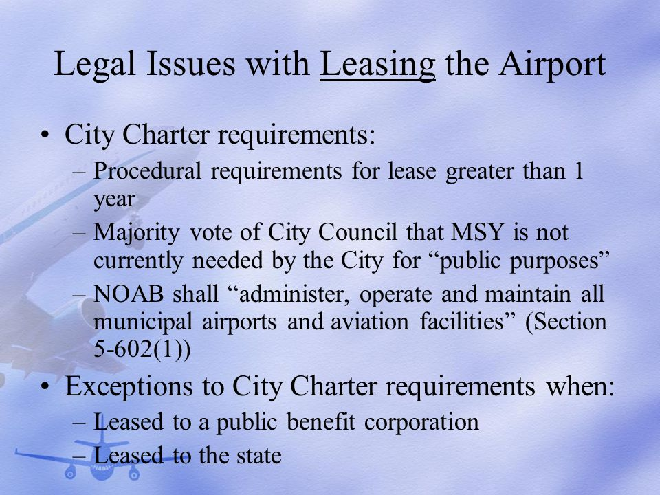 Legal Issues with Leasing the Airport City Charter requirements: –Procedural requirements for lease greater than 1 year –Majority vote of City Council that MSY is not currently needed by the City for public purposes –NOAB shall administer, operate and maintain all municipal airports and aviation facilities (Section 5-602(1)) Exceptions to City Charter requirements when: –Leased to a public benefit corporation –Leased to the state