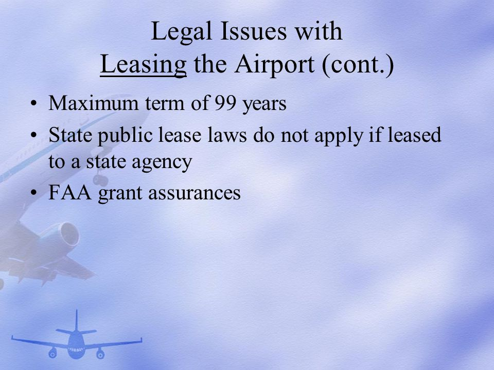 Legal Issues with Leasing the Airport (cont.) Maximum term of 99 years State public lease laws do not apply if leased to a state agency FAA grant assurances