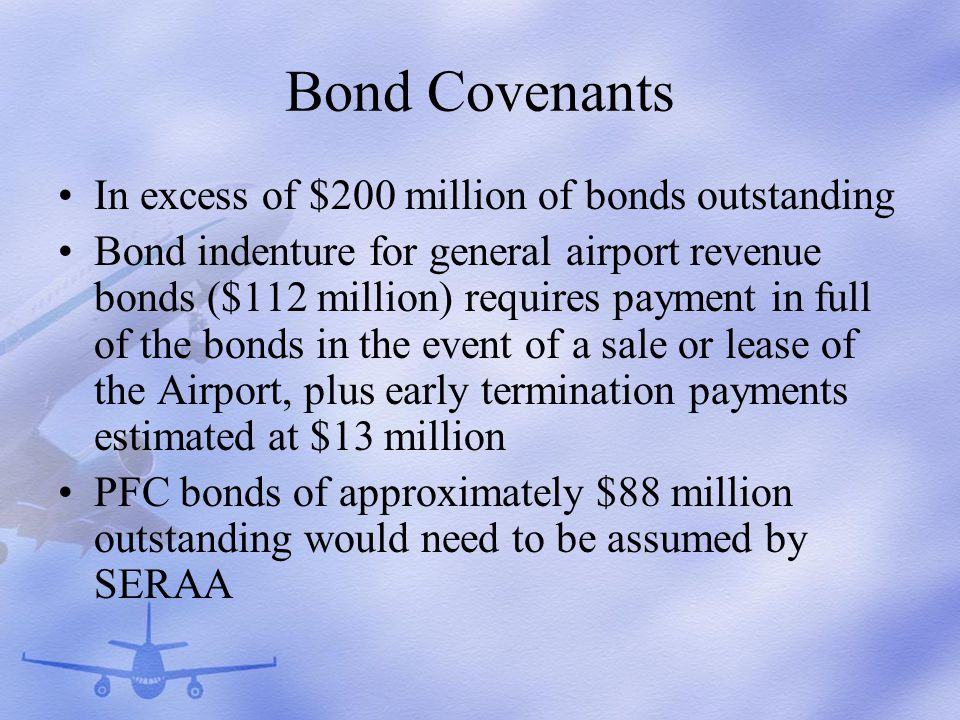 Bond Covenants In excess of $200 million of bonds outstanding Bond indenture for general airport revenue bonds ($112 million) requires payment in full of the bonds in the event of a sale or lease of the Airport, plus early termination payments estimated at $13 million PFC bonds of approximately $88 million outstanding would need to be assumed by SERAA