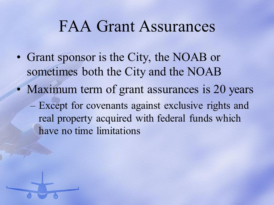 FAA Grant Assurances Grant sponsor is the City, the NOAB or sometimes both the City and the NOAB Maximum term of grant assurances is 20 years –Except for covenants against exclusive rights and real property acquired with federal funds which have no time limitations