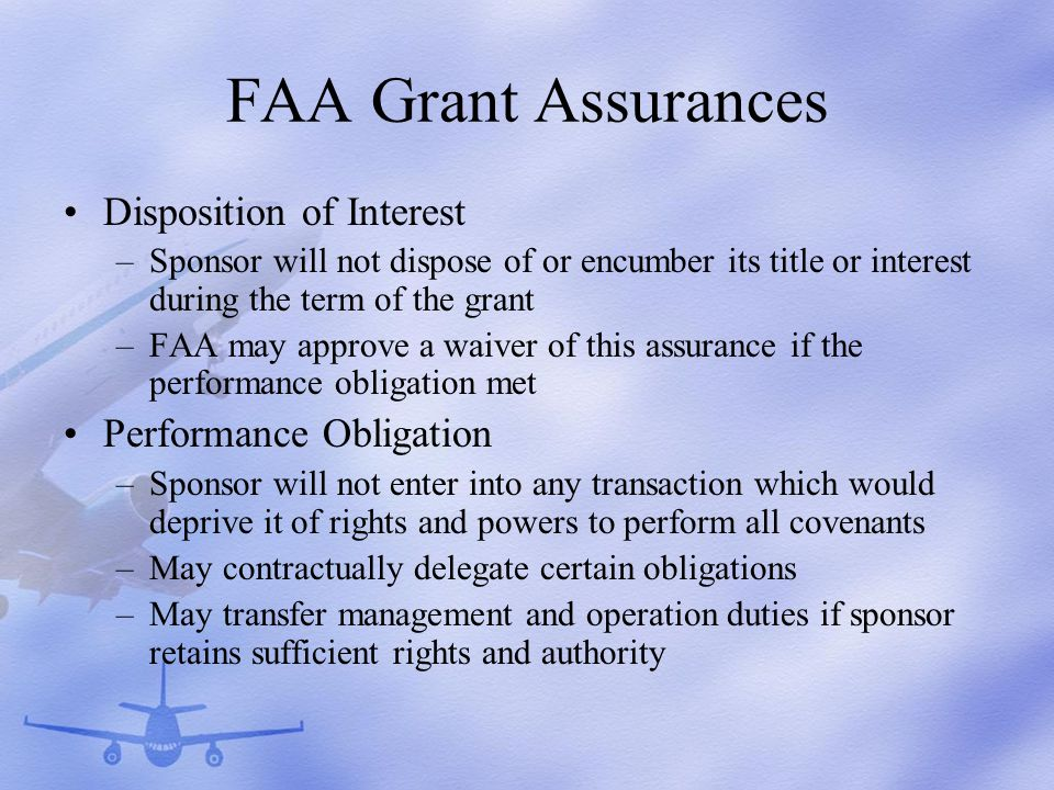 FAA Grant Assurances Disposition of Interest –Sponsor will not dispose of or encumber its title or interest during the term of the grant –FAA may approve a waiver of this assurance if the performance obligation met Performance Obligation –Sponsor will not enter into any transaction which would deprive it of rights and powers to perform all covenants –May contractually delegate certain obligations –May transfer management and operation duties if sponsor retains sufficient rights and authority