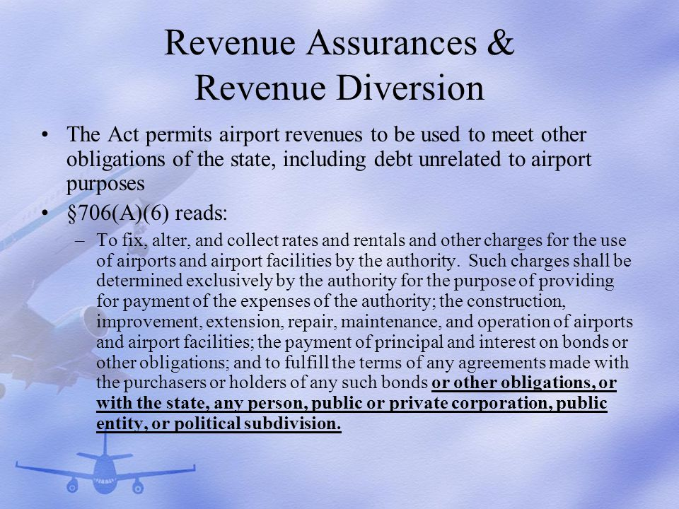 Revenue Assurances & Revenue Diversion The Act permits airport revenues to be used to meet other obligations of the state, including debt unrelated to airport purposes §706(A)(6) reads: –To fix, alter, and collect rates and rentals and other charges for the use of airports and airport facilities by the authority.