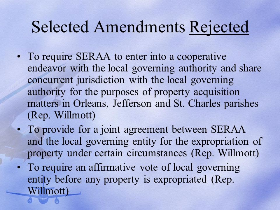 Selected Amendments Rejected To require SERAA to enter into a cooperative endeavor with the local governing authority and share concurrent jurisdiction with the local governing authority for the purposes of property acquisition matters in Orleans, Jefferson and St.