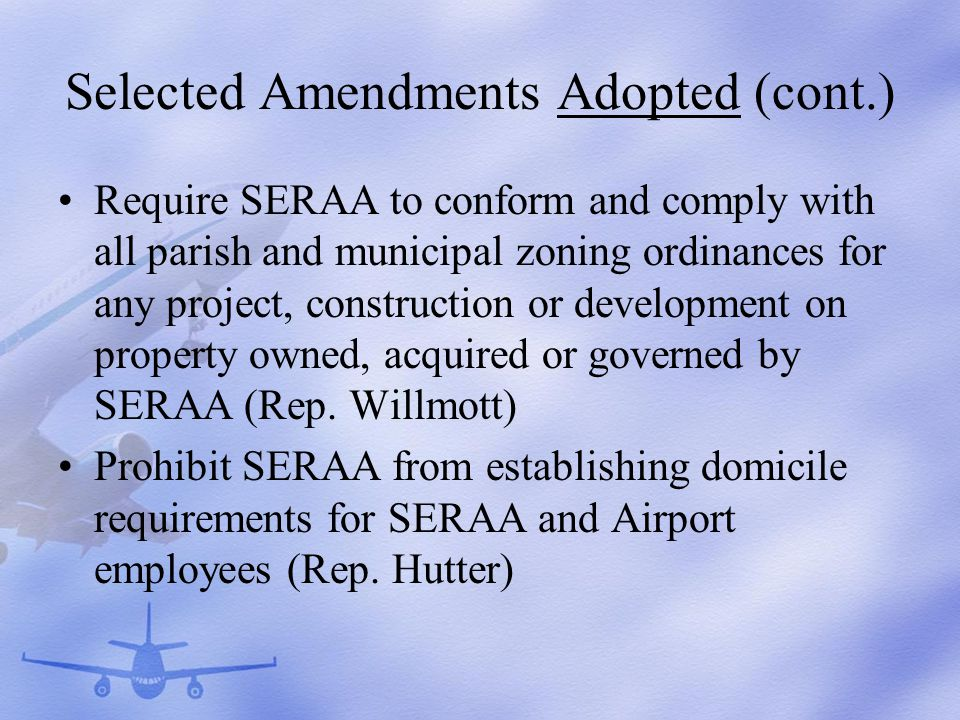 Selected Amendments Adopted (cont.) Require SERAA to conform and comply with all parish and municipal zoning ordinances for any project, construction or development on property owned, acquired or governed by SERAA (Rep.