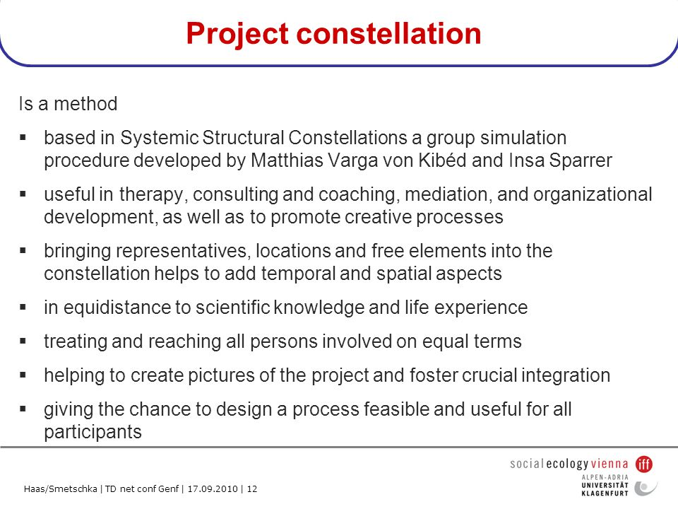 Haas/Smetschka | TD net conf Genf | 17.09.2010 | 12 Project constellation Is a method based in Systemic Structural Constellations a group simulation procedure developed by Matthias Varga von Kibéd and Insa Sparrer useful in therapy, consulting and coaching, mediation, and organizational development, as well as to promote creative processes bringing representatives, locations and free elements into the constellation helps to add temporal and spatial aspects in equidistance to scientific knowledge and life experience treating and reaching all persons involved on equal terms helping to create pictures of the project and foster crucial integration giving the chance to design a process feasible and useful for all participants