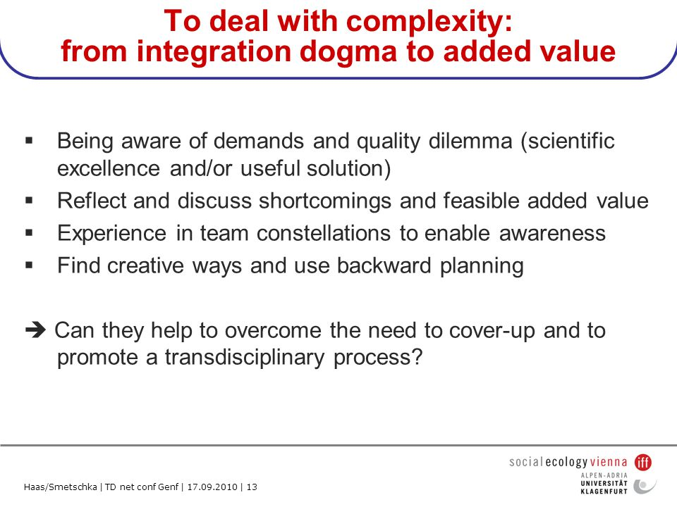 Haas/Smetschka | TD net conf Genf | 17.09.2010 | 13 To deal with complexity: from integration dogma to added value Being aware of demands and quality dilemma (scientific excellence and/or useful solution) Reflect and discuss shortcomings and feasible added value Experience in team constellations to enable awareness Find creative ways and use backward planning Can they help to overcome the need to cover-up and to promote a transdisciplinary process?