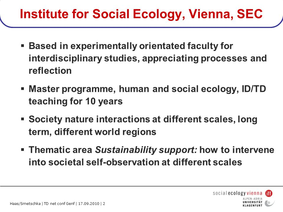 Haas/Smetschka | TD net conf Genf | 17.09.2010 | 2 Institute for Social Ecology, Vienna, SEC Based in experimentally orientated faculty for interdisciplinary studies, appreciating processes and reflection Master programme, human and social ecology, ID/TD teaching for 10 years Society nature interactions at different scales, long term, different world regions Thematic area Sustainability support: how to intervene into societal self-observation at different scales