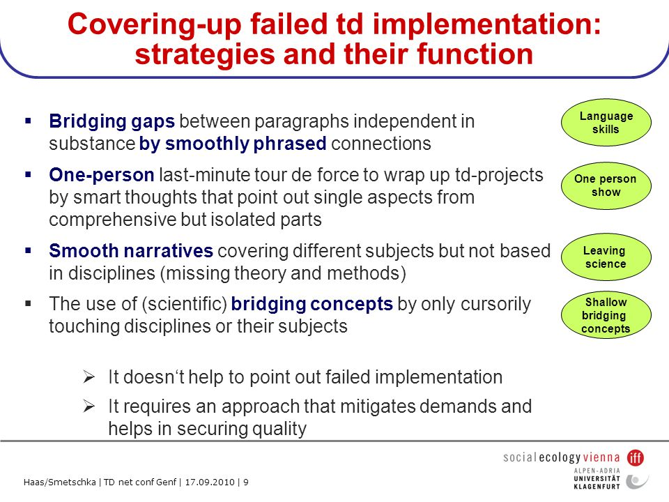 Haas/Smetschka | TD net conf Genf | 17.09.2010 | 9 Covering-up failed td implementation: strategies and their function Bridging gaps between paragraphs independent in substance by smoothly phrased connections One-person last-minute tour de force to wrap up td-projects by smart thoughts that point out single aspects from comprehensive but isolated parts Smooth narratives covering different subjects but not based in disciplines (missing theory and methods) The use of (scientific) bridging concepts by only cursorily touching disciplines or their subjects Language skills One person show Leaving science Shallow bridging concepts It doesnt help to point out failed implementation It requires an approach that mitigates demands and helps in securing quality