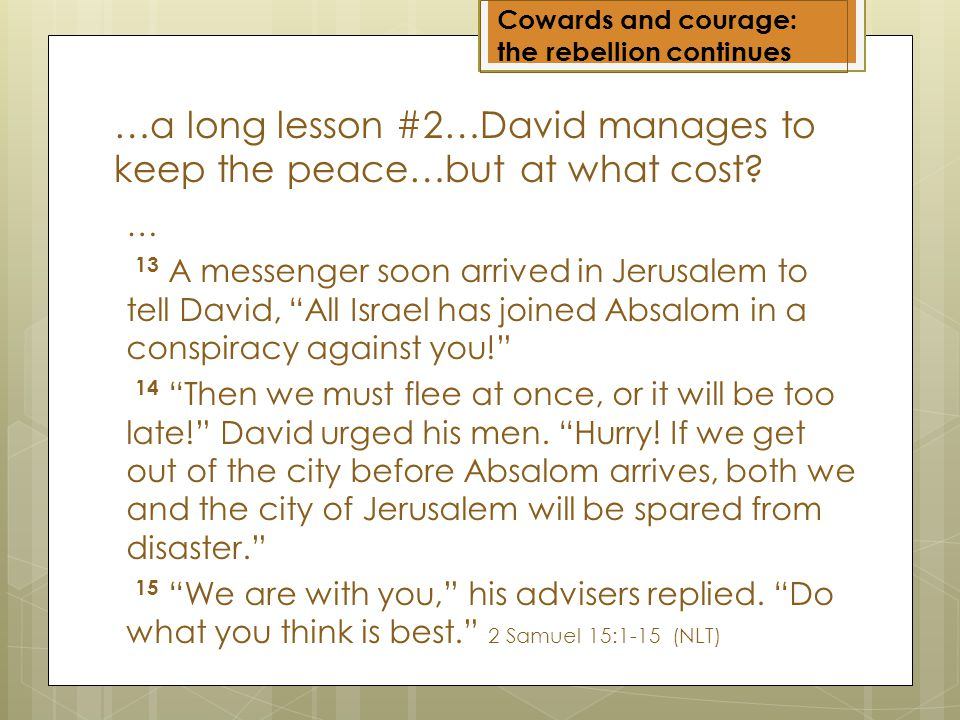 Cowards and courage: the rebellion continues … 13 A messenger soon arrived in Jerusalem to tell David, All Israel has joined Absalom in a conspiracy against you.