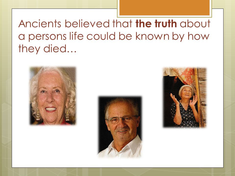 Ancients believed that the truth about a persons life could be known by how they died…