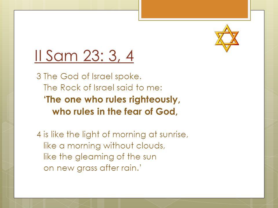 II Sam 23: 3, 4 3 The God of Israel spoke.