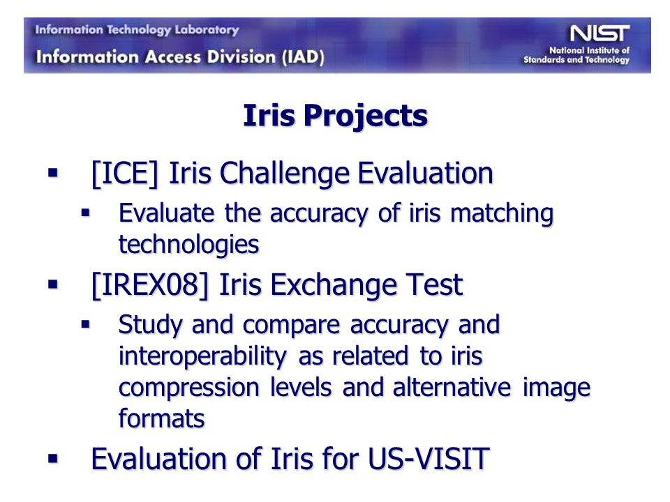 Iris Projects [ICE] Iris Challenge Evaluation [ICE] Iris Challenge Evaluation Evaluate the accuracy of iris matching technologies Evaluate the accurac