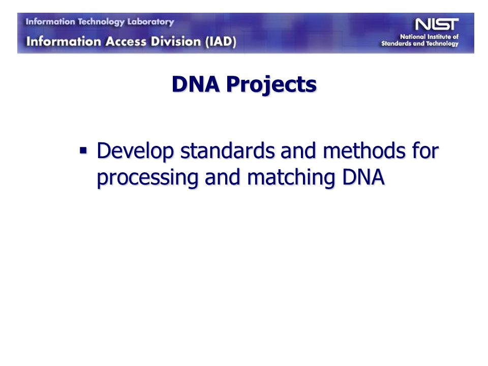 DNA Projects Develop standards and methods for processing and matching DNA Develop standards and methods for processing and matching DNA