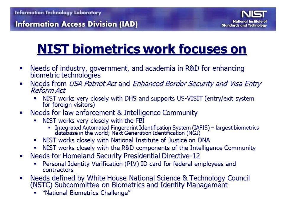 History of NIST IAD Usability and Biometrics 2004: began researching usability and biometrics; worked with MBARK interface design and testing 2005: funding from DHS S&T; habituation study – differences in male/female and age relationships to quality; height study 2006: health and safety user perceptions; a taxonomy of definitions; usability process view of biometric capture process; 10-print timing study 2006: National Biometric Challenge Document: call for biometric sensors that are easy to use and biometric systems that have intuitive interfaces for the operators and end users.